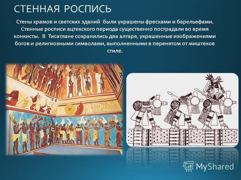 Стены храмов и светских зданий были украшены фресками и барельефами. Стенные росписи ацтекского периода существенно пострадали во время конкисты. В Тисатлане сохранились два алтаря, украшенные изображениями богов и религиозными символами, выполненным