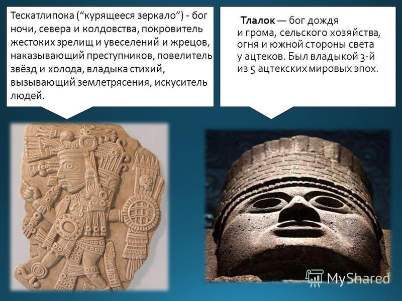 Тлалок бог дождя и грома, сельского хозяйства, огня и южной стороны света у ацтеков. Был владыкой 3-й из 5 ацтекских мировых эпох. Тескатлипока (курящееся зеркало) - бог ночи, севера и колдовства, покровитель жестоких зрелищ и увеселений и жрецов, на