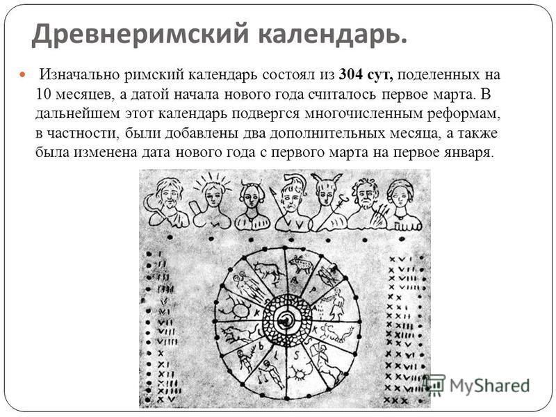 Древнеримский календарь. Изначально римский календарь состоял из 304 сут, поделенных на 10 месяцев, а датой начала нового года считалось первое марта. В дальнейшем этот календарь подвергся многочисленным реформам, в частности, были добавлены два допо
