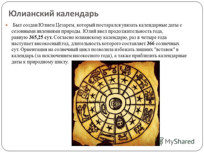 Юлианский календарь Был создан Юлием Цезарем, который постарался увязать календарные даты с сезонными явлениями природы. Юлий ввел продолжительность года, равную 365,25 сут. Согласно юлианскому календарю, раз в четыре года наступает високосный год, д