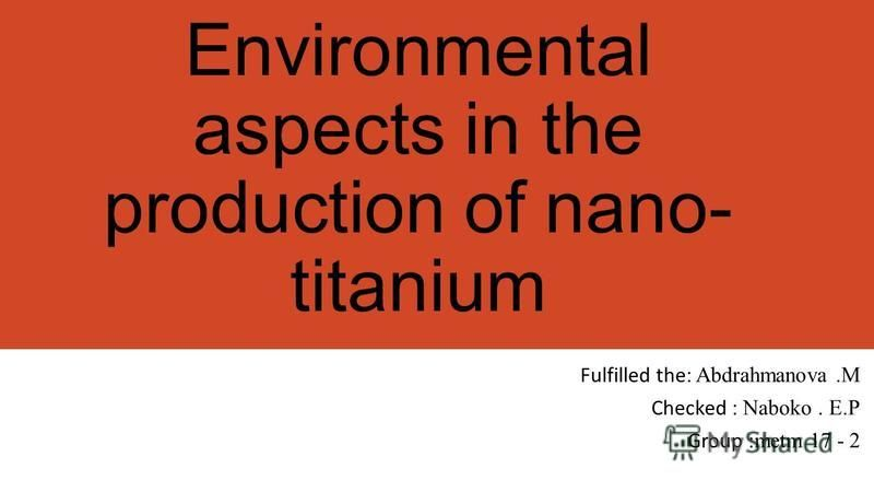 Environmental aspects in the production of nano- titanium Fulfilled the : Abdrahmanova.M Checked : Naboko. E.P Group :metm 17 - 2