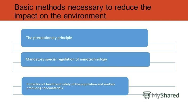 Basic methods necessary to reduce the impact on the environment The precautionary principle Mandatory special regulation of nanotechnology Protection of health and safety of the population and workers producing nanomaterials.
