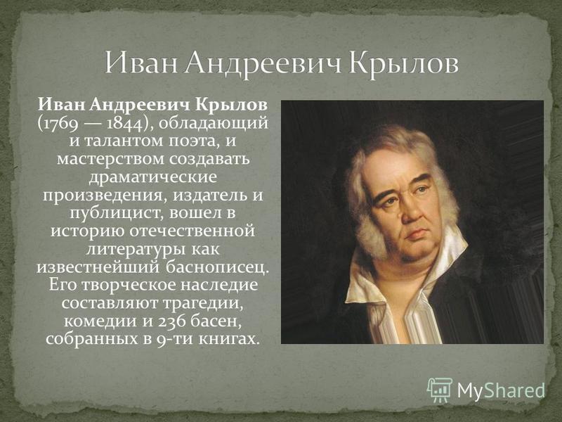 Иван Андреевич Крылов (1769 1844), обладающий и талантом поэта, и мастерством создавать драматические произведения, издатель и публицист, вошел в историю отечественной литературы как известнейший баснописец. Его творческое наследие составляют трагеди