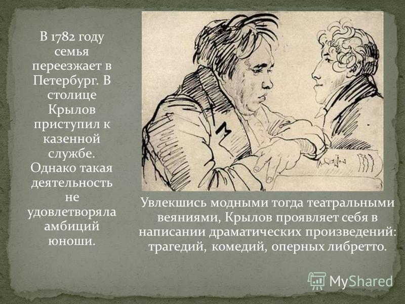 Увлекшись модными тогда театральными веяниями, Крылов проявляет себя в написании драматических произведений: трагедий, комедий, оперных либретто. В 1782 году семья переезжает в Петербург. В столице Крылов приступил к казенной службе. Однако такая дея