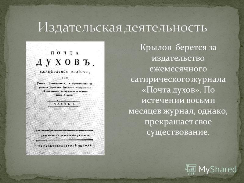 Крылов берется за издательство ежемесячного сатирического журнала «Почта духов». По истечении восьми месяцев журнал, однако, прекращает свое существование.