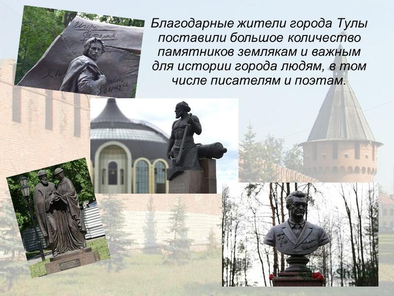 Благодарные жители города Тулы поставили большое количество памятников землякам и важным для истории города людям, в том числе писателям и поэтам.