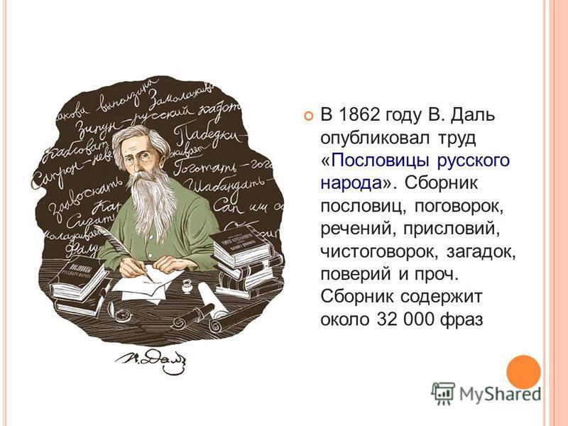 В 1862 году В. Даль опубликовал труд «Пословицы русского народа». Сборник пословиц, поговорок, речений, присловий, чистоговорок, загадок, поверий и проч. Сборник содержит около 32 000 фраз