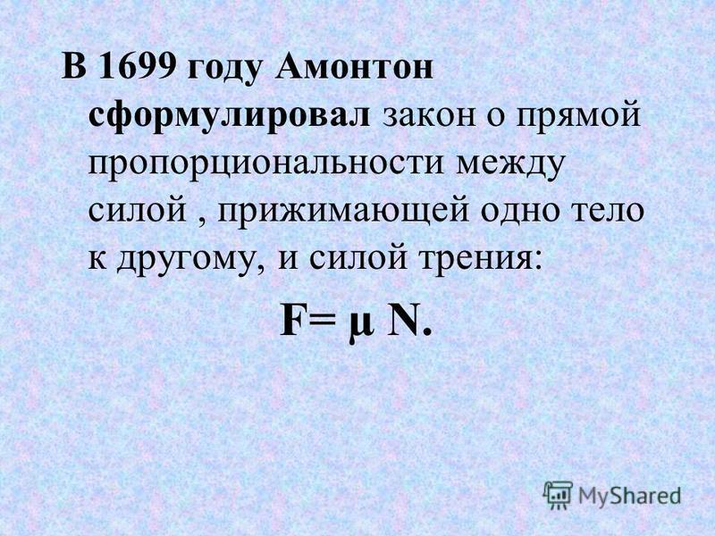 В 1699 году Амонтон сформулировал закон о прямой пропорциональности между силой, прижимающей одно тело к другому, и силой трения: F= µ N.