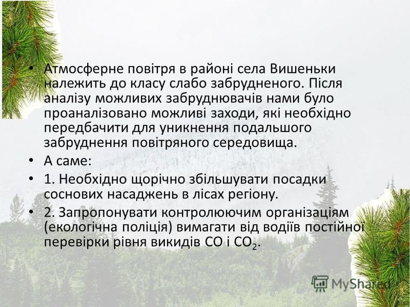 Атмосферне повітря в районі села Вишеньки належить до класу слабо забрудненого. Після аналізу можливих забруднювачів нами було проаналізовано можливі заходи, які необхідно передбачити для уникнення подальшого забруднення повітряного середовища. А сам
