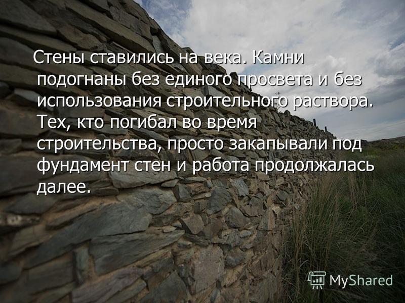 Стены ставились на века. Камни подогнаны без единого просвета и без использования строительного раствора. Тех, кто погибал во время строительства, просто закапывали под фундамент стен и работа продолжалась далее. Стены ставились на века. Камни подогн