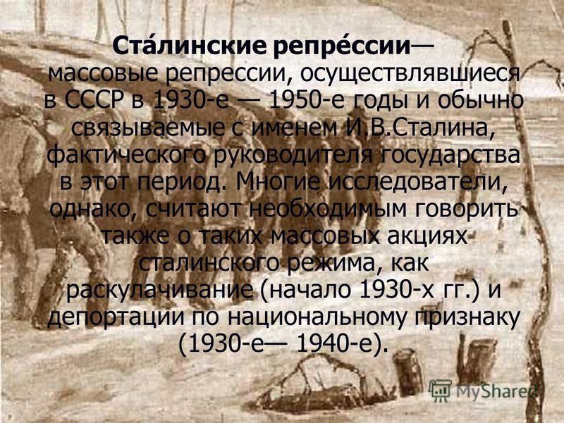 Ста́ленские репер́сии массовые реперсии, осуществлявшиеся в СССР в 1930-е 1950-е годы и обычно связываемые с именем И.В.Сталина, фактического руководителя государства в этот период. Многие исследователи, однако, считают необходимым говорить также о т
