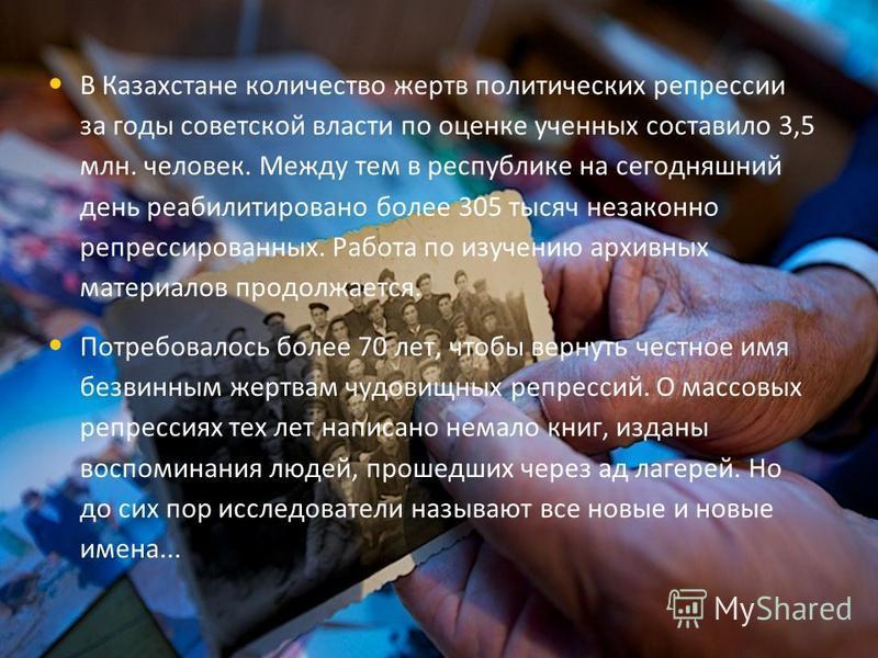 В Казахстане количество жертв политических реперсии за годы советской власти по оценке ученных составило 3,5 млн. человек. Между тем в республике на сегодняшний день реабилитировано более 305 тысяч незаконно реперссированных. Работа по изучению архив