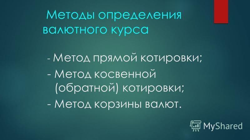 Методы определения валютного курса - Метод прямой котировки; - Метод косвенной (обратной) котировки; - Метод корзины валют.