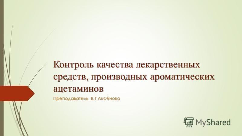 Контроль качества лекарственных средств, производных ароматических ацетаминов Преподаватель В.Т.Аксёнова