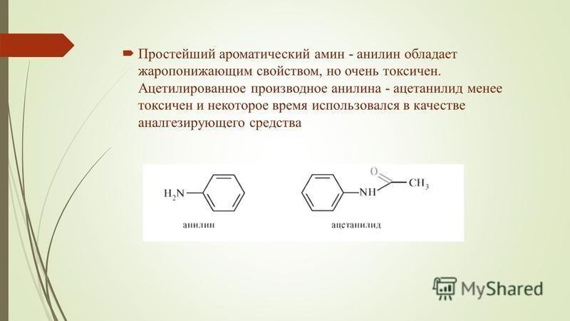 Простейший ароматический амин - анилин обладает жаропонижающим свойством, но очень токсичен. Ацетилированное производное анилина - ацетанилид менее токсичен и некоторое время использовался в качестве аналгезирующего средства