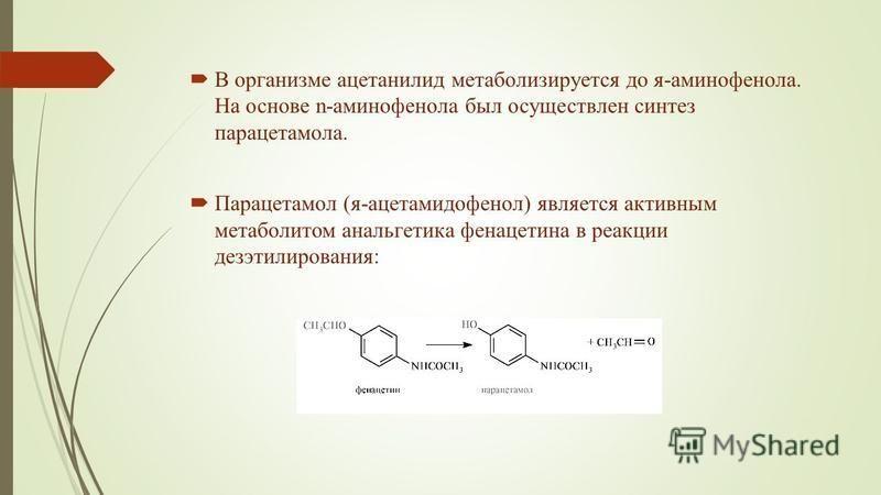 В организме ацетанилид метаболизируется до я-аминофенола. На основе n-аминофенола был осуществлен синтез парацетамола. Парацетамол (я-ацетамидофенол) является активным метаболитом анальгетика фенацетина в реакции дезэтилирования:
