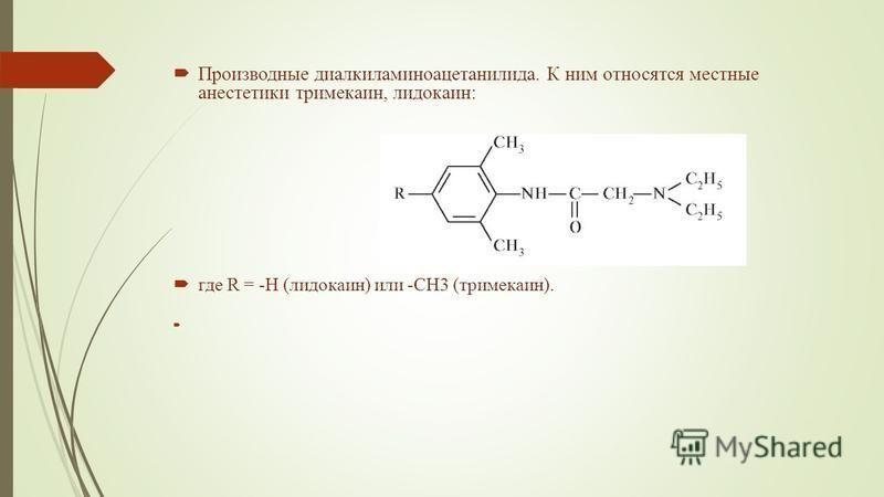 Производные диалкиламиноацетанилида. К ним относятся местные анестетики тримекаин, лидокаин: где R = -H (лидокаин) или -CH3 (тримекаин).