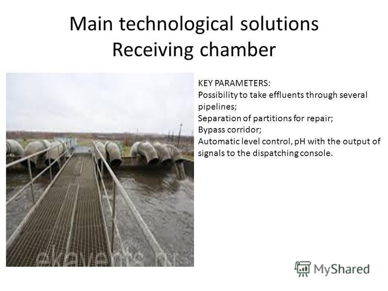 Main technological solutions Receiving chamber KEY PARAMETERS: Possibility to take effluents through several pipelines; Separation of partitions for repair; Bypass corridor; Automatic level control, pH with the output of signals to the dispatching co