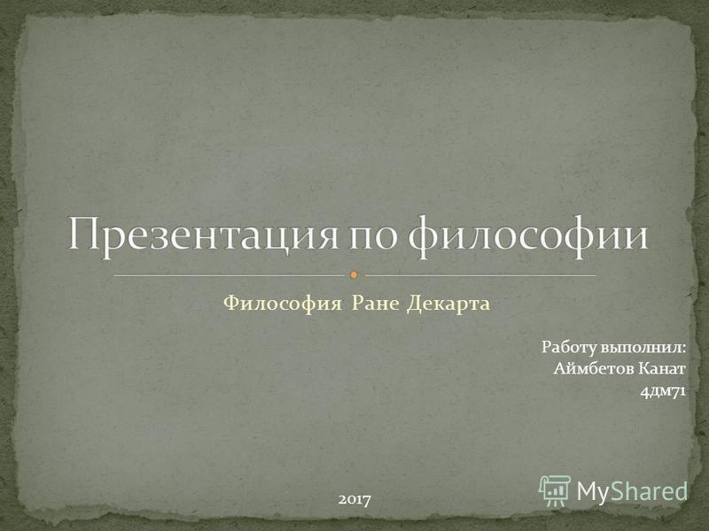 Философия Ране Декарта Работу выполнил: Аймбетов Канат 4 дм 71 2017
