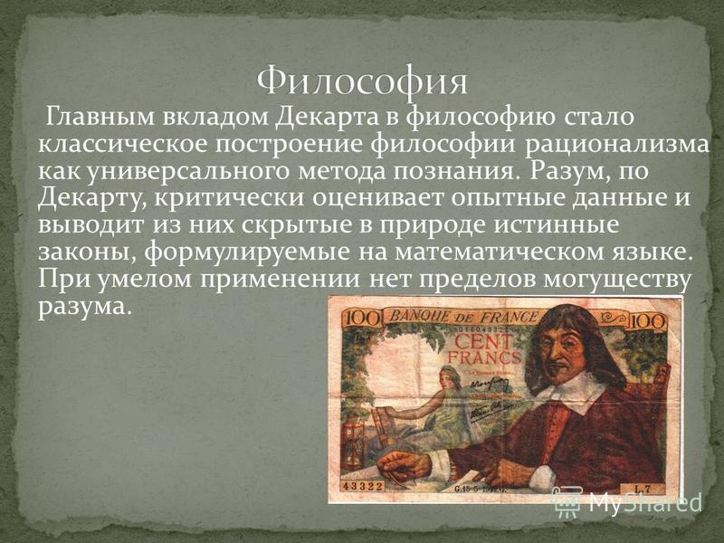 Главным вкладом Декарта в философию стало классическое построение философии рационализма как универсального метода познания. Разум, по Декарту, критически оценивает опытные данные и выводит из них скрытые в природе истинные законы, формулируемые на м