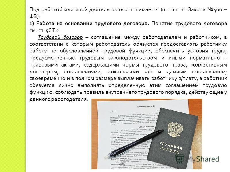 Под работой или иной деятельностью понимается ( п. 1 ст. 11 Закона 400 – ФЗ ): 1) Работа на основании трудового договора. Понятие трудового договора см. ст. 56 ТК. Трудовой договор – соглашение между работодателем и работником, в соответствии с котор