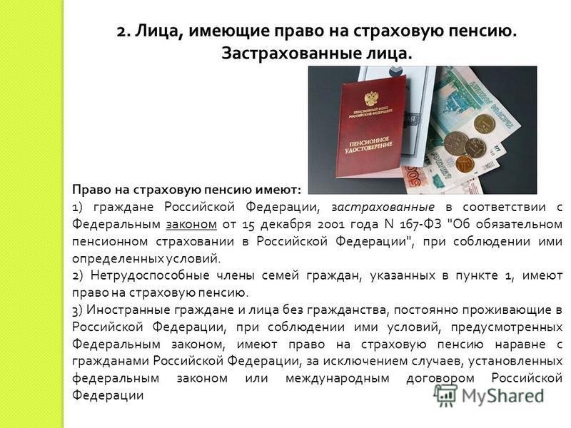 2. Лица, имеющие право на страховую пенсию. Застрахованные лица. Право на страховую пенсию имеют : 1) граждане Российской Федерации, застрахованные в соответствии с Федеральным законом от 15 декабря 2001 года N 167- ФЗ