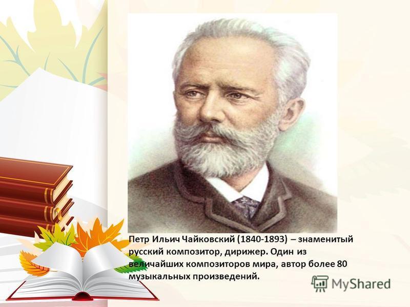 Петр Ильич Чайковский (1840-1893) – знаменитый русский композитор, дирижер. Один из величайших композиторов мира, автор более 80 музыкальных произведений.