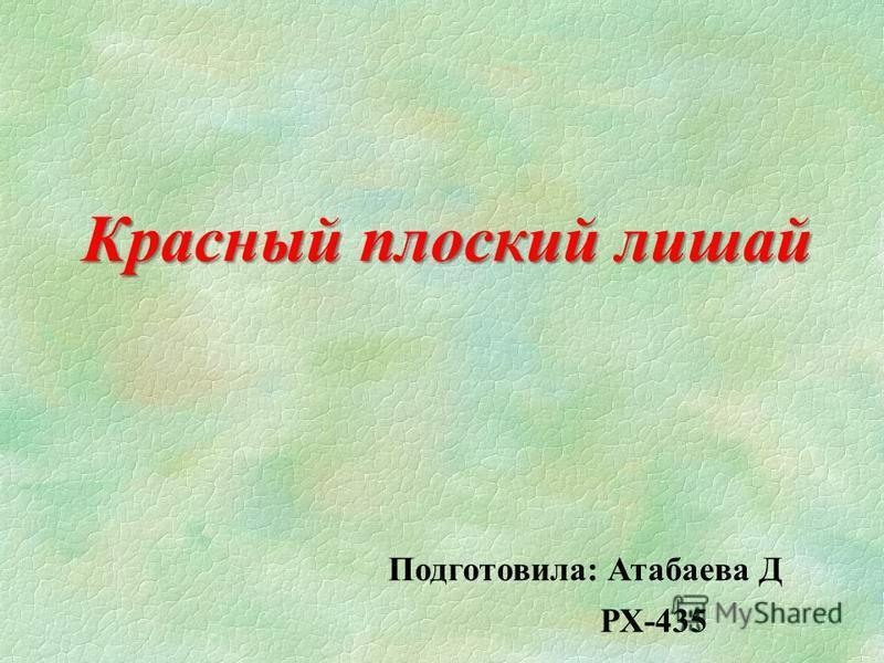 Красный плоский лишай Подготовила: Атабаева Д РХ-435