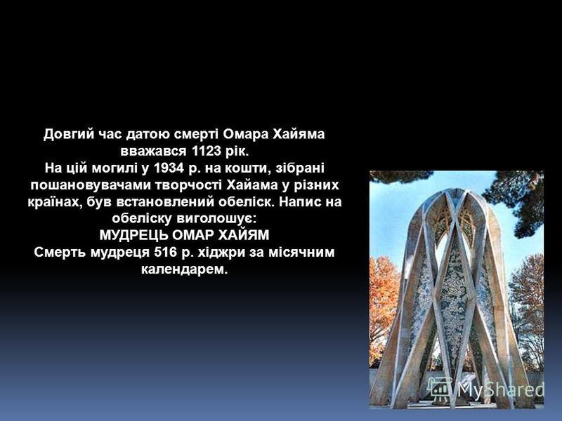 Довгий час датою смерті Омара Хайяма вважався 1123 рік. На цій могилі у 1934 р. на кошти, зібрані пошановувачами творчості Хайама у різних країнах, був встановлений обеліск. Напис на обеліску виголошує: МУДРЕЦЬ ОМАР ХАЙЯМ Смерть мудреця 516 р. хіджри