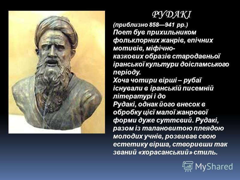РУДАКІ (приблизно 858941 рр.) Поет був прихильником фольклорних жанрів, епічних мотивів, міфічно- казкових образів стародавньої іранської культури доісламського періоду. Хоча чотири вірші – рубаї існували в іранській писемній літературі і до Рудакі,