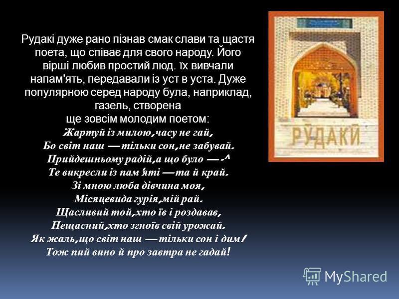 Рудакі дуже рано пізнав смак слави та щастя поета, що співає для свого народу. Його вірші любив простий люд. їх вивчали напам'ять, передавали із уст в уста. Дуже популярною серед народу була, наприклад, газель, створена ще зовсім молодим поетом: Жарт