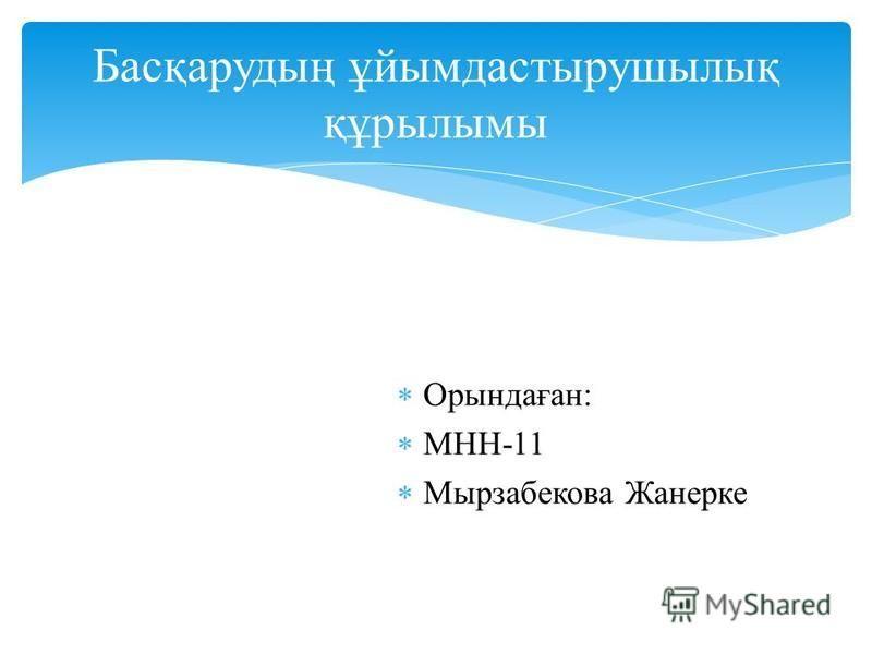 Орындаған: МНН-11 Мырзабекова Жанерке Басқарудың ұйымдастырушылық құрылымы