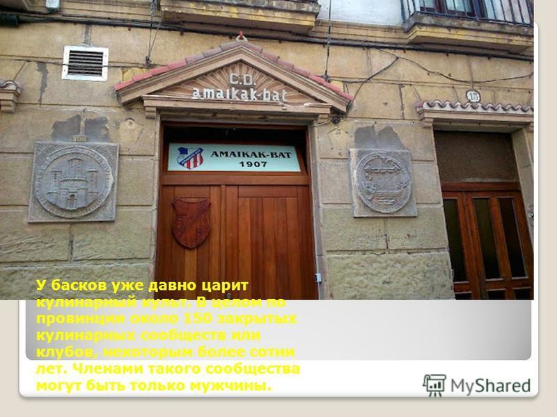 У басков уже давно царит кулинарный культ. В целом по провинции около 150 закрытых кулинарных сообществ или клубов, некоторым более сотни лет. Членами такого сообщества могут быть только мужчины.
