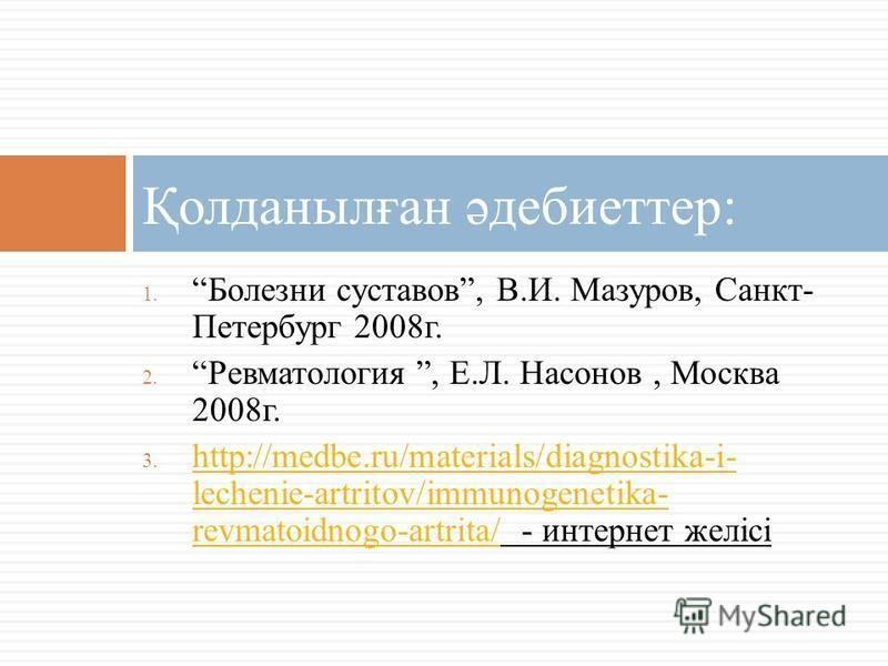 1. Болезни суставов, В.И. Мазуров, Санкт- Петербург 2008 г. 2. Ревматология, Е.Л. Насонов, Москва 2008 г. 3. http://medbe.ru/materials/diagnostika-i- lechenie-artritov/immunogenetika- revmatoidnogo-artrita/ - интернет желісі http://medbe.ru/materials