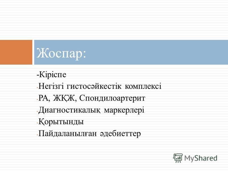 -Кіріспе - Негізгі гистосәйкестік комплексі - РА, ЖҚЖ, Спондилоартерит - Диагностикалық маркерлері - Қорытынды - Пайдаланылған әдебиеттер Жоспар: