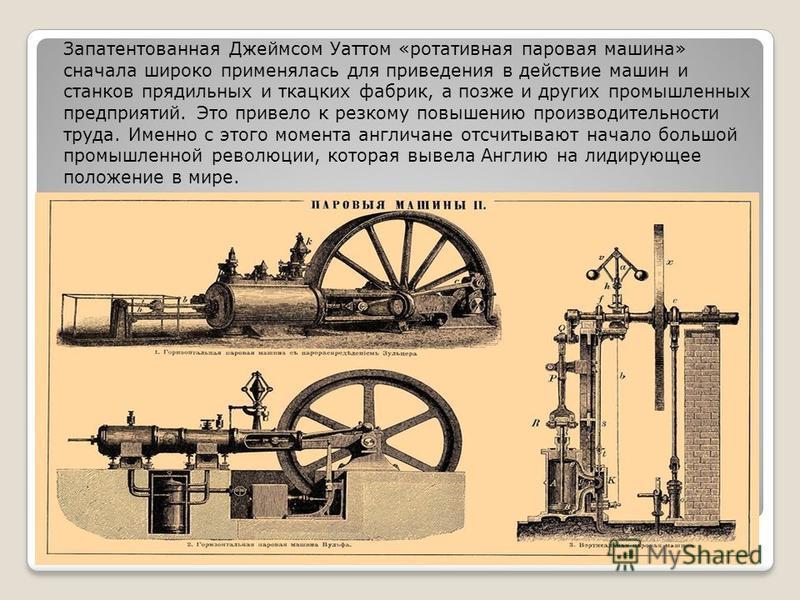 Запатентованная Джеймсом Уаттом «ротативная паровая машина» сначала широко применялась для приведения в действие машин и станков прядильных и ткацких фабрик, а позже и других промышленных предприятий. Это привело к резкому повышению производительност