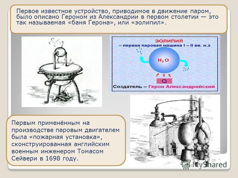 Первое известное устройство, приводимое в движение паром, было описано Героном из Александрии в первом столетии это так называемая «баня Герона», или «эолипил». Первым применённым на производстве паровым двигателем была «пожарная установка», сконстру