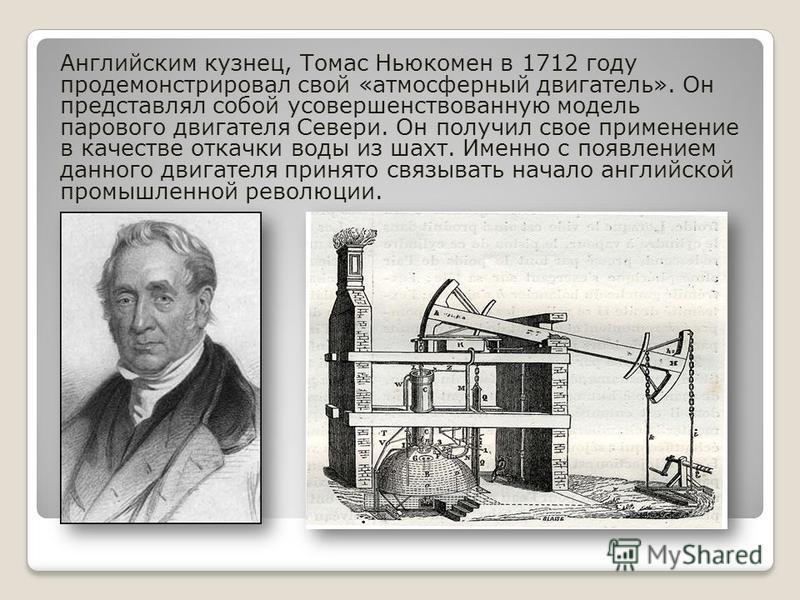 Английским кузнец, Томас Ньюкомен в 1712 году продемонстрировал свой «атмосферный двигатель». Он представлял собой усовершенствованную модель парового двигателя Севери. Он получил свое применение в качестве откачки воды из шахт. Именно с появлением д
