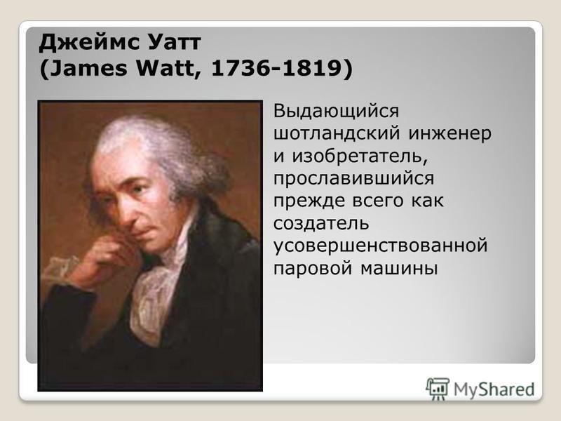 Выдающийся шотландский инженер и изобретатель, прославившийся прежде всего как создатель усовершенствованной паровой машины Джеймс Уатт (James Watt, 1736-1819)