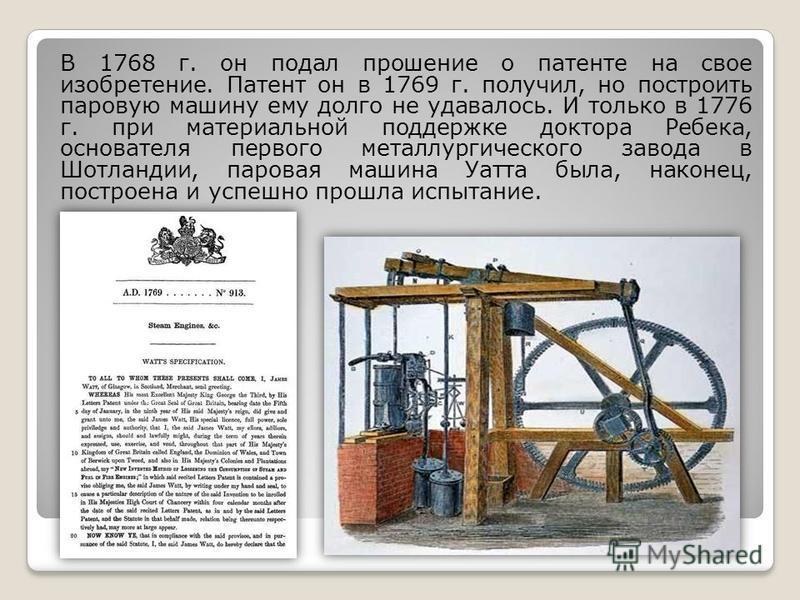 В 1768 г. он подал прошение о патенте на свое изобретение. Патент он в 1769 г. получил, но построить паровую машину ему долго не удавалось. И только в 1776 г. при материальной поддержке доктора Ребека, основателя первого металлургического завода в Шо