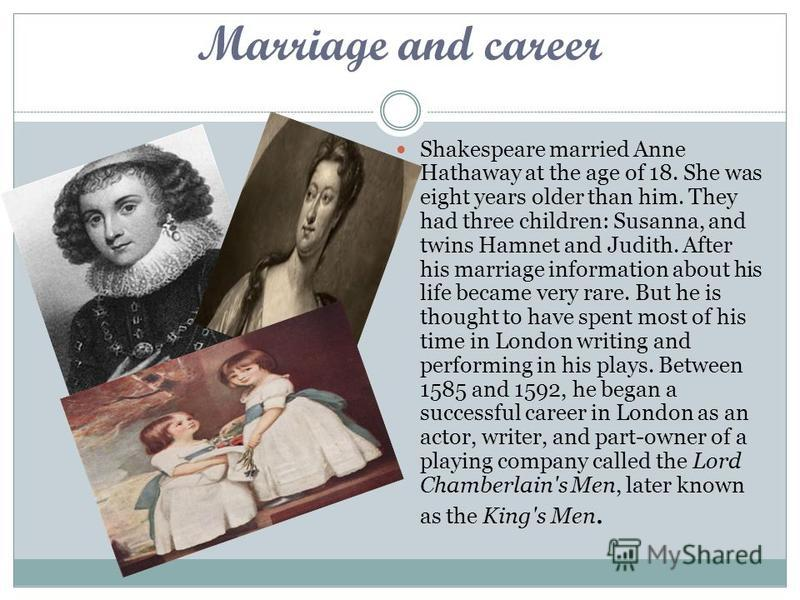 Marriage and career Shakespeare married Anne Hathaway at the age of 18. She was eight years older than him. They had three children: Susanna, and twins Hamnet and Judith. After his marriage information about his life became very rare. But he is thoug