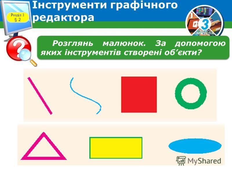 3 Інструменти графічного редактора Розділ 1 § 2 Розглянь малюнок. За допомогою яких інструментів створені обєкти?
