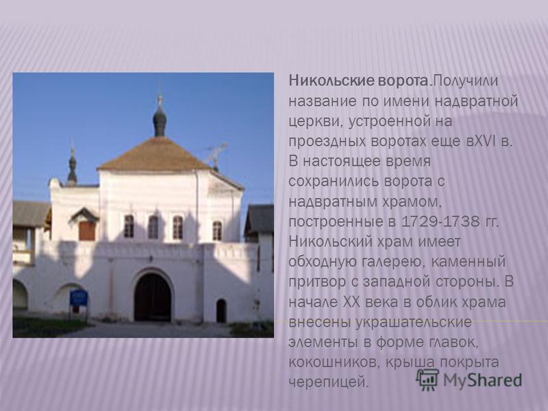 Никольские ворота.Получили название по имени надвратной церкви, устроенной на проездных воротах еще вXVI в. В настоящее время сохранились ворота с надвратным храмом, построенные в 1729-1738 гг. Никольский храм имеет обходную галерею, каменный притвор