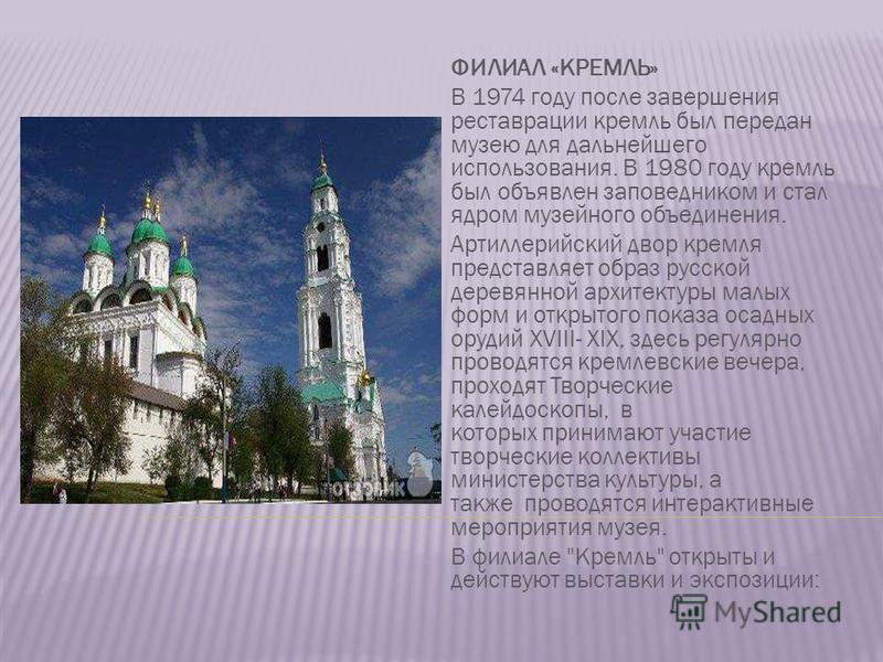 ФИЛИАЛ «КРЕМЛЬ» В 1974 году после завершения реставрации кремль был передан музею для дальнейшего использования. В 1980 году кремль был объявлен заповедником и стал ядром музейного объединения. Артиллерийский двор кремля представляет образ русской де