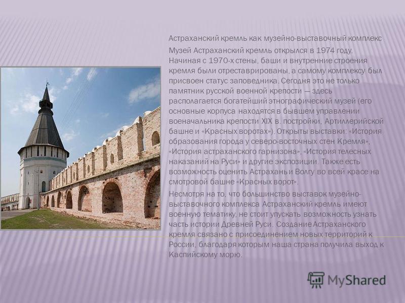 Астраханский кремль как музейно-выставочный комплекс Музей Астраханский кремль открылся в 1974 году. Начиная с 1970-х стены, баши и внутренние строения кремля были отреставрированы, а самому комплексу был присвоен статус заповедника. Сегодня это не т