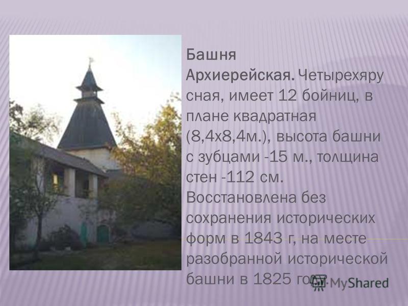 Башня Архиерейская. Четырехяру сная, имеет 12 бойниц, в плане квадратная (8,4 х 8,4 м.), высота башни с зубцами -15 м., толщина стен -112 см. Восстановлена без сохранения исторических форм в 1843 г, на месте разобранной исторической башни в 1825 году
