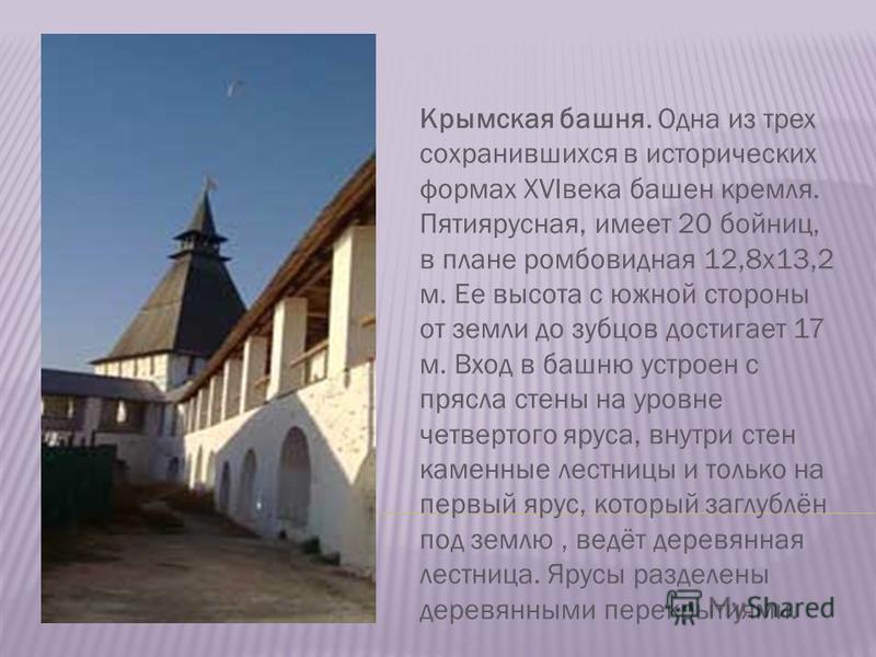 Крымская башня. Одна из трех сохранившихся в исторических формах XVIвека башен кремля. Пятиярусная, имеет 20 бойниц, в плане ромбовидная 12,8 х 13,2 м. Ее высота с южной стороны от земли до зубцов достигает 17 м. Вход в башню устроен с прясла стены н