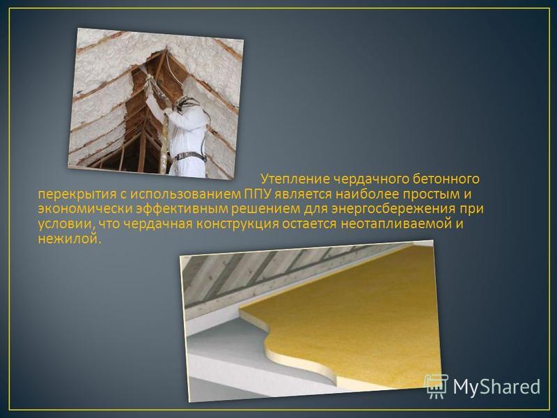 Утепление чердачного бетонного перекрытия с использованием ППУ является наиболее простым и экономически эффективным решением для энергосбережения при условии, что чердачная конструкция остается неотапливаемой и нежилой.