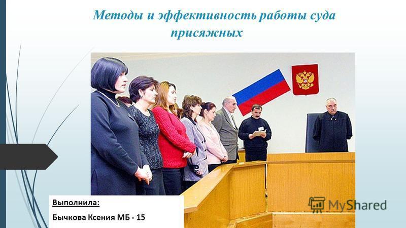 Методы и эффективность работы суда присяжных Выполнила: Бычкова Ксения МБ - 15