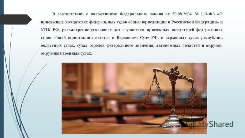 В соответствии с положениями Федерального закона от 20.08.2004 113-ФЗ «О присяжных заседателях федеральных судов общей юрисдикции в Российской Федерации» и УПК РФ, рассмотрение уголовных дел с участием присяжных заседателей федеральных судов общей юр